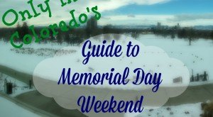 Only In Colorado: The Definitive Guide To What You Should Do This Memorial Day